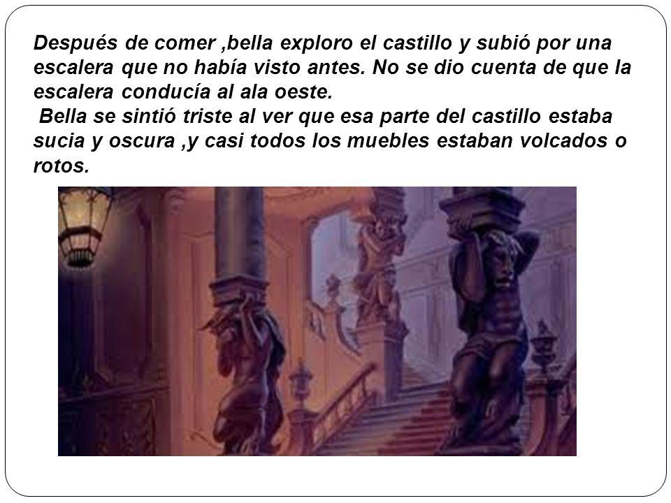 Después de comer ,bella exploro el castillo y subió por una escalera que no había visto antes. No se dio cuenta de que la escalera conducía al ala oeste.