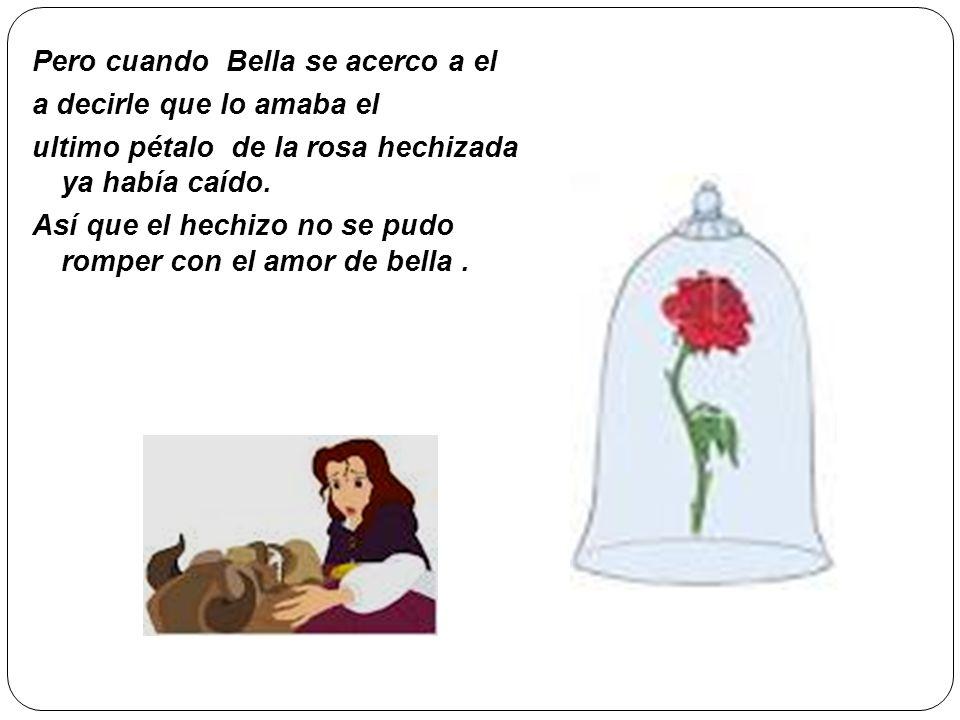 Pero cuando Bella se acerco a el a decirle que lo amaba el ultimo pétalo de la rosa hechizada ya había caído.