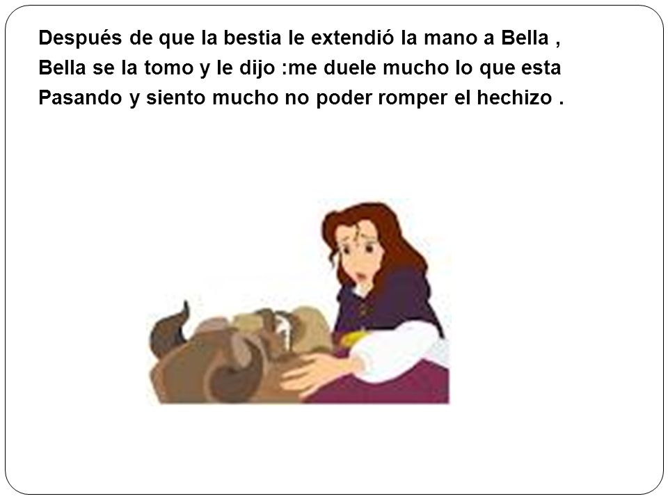 Después de que la bestia le extendió la mano a Bella , Bella se la tomo y le dijo :me duele mucho lo que esta Pasando y siento mucho no poder romper el hechizo .