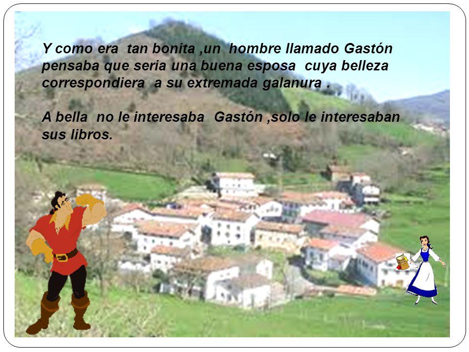 Y como era tan bonita ,un hombre llamado Gastón pensaba que seria una buena esposa cuya belleza correspondiera a su extremada galanura .