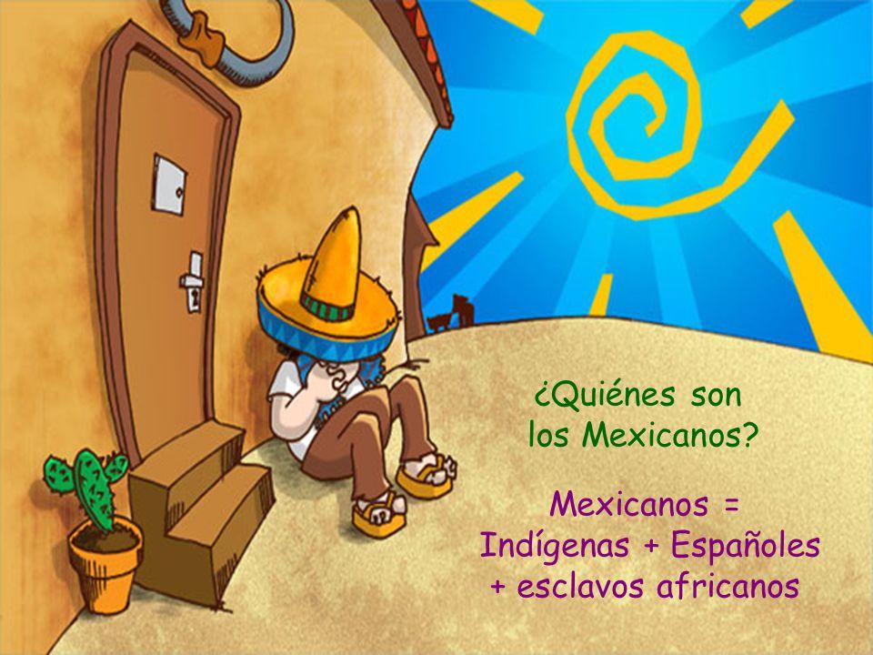 ¿Quiénes son los Mexicanos Mexicanos = Indígenas + Españoles + esclavos africanos
