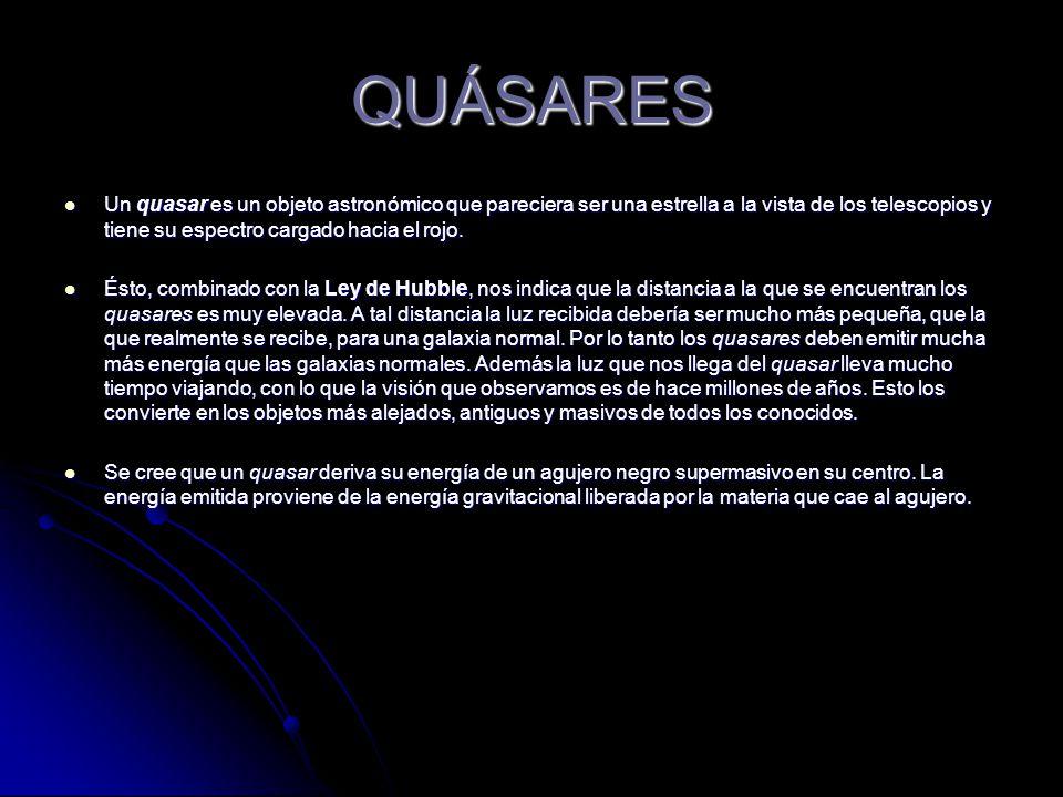 QUÁSARES Un quasar es un objeto astronómico que pareciera ser una estrella a la vista de los telescopios y tiene su espectro cargado hacia el rojo.