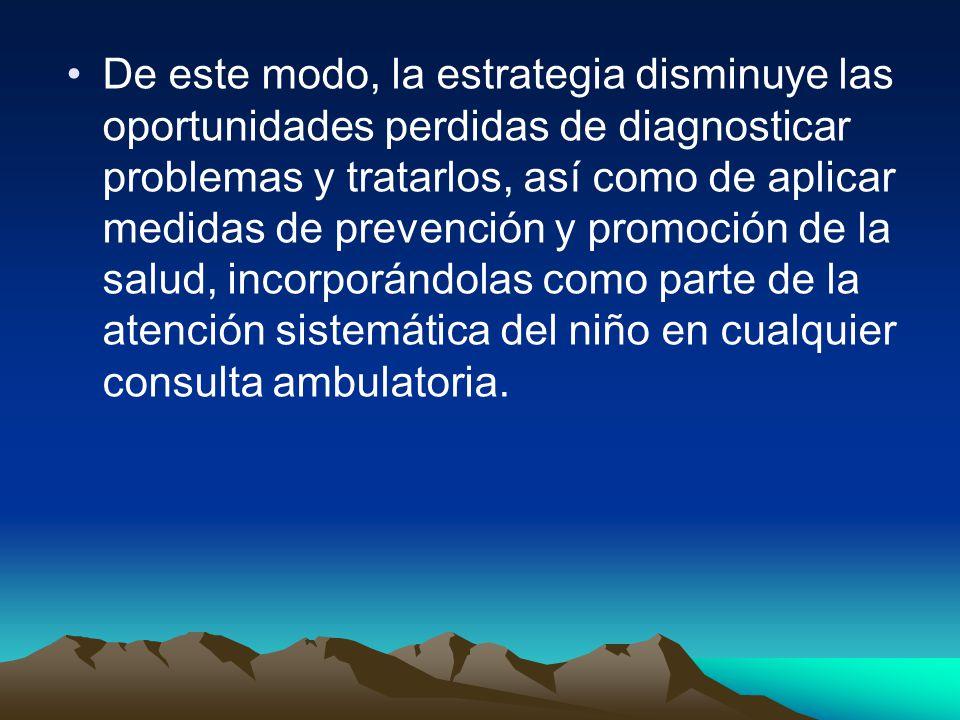 De este modo, la estrategia disminuye las oportunidades perdidas de diagnosticar problemas y tratarlos, así como de aplicar medidas de prevención y promoción de la salud, incorporándolas como parte de la atención sistemática del niño en cualquier consulta ambulatoria.