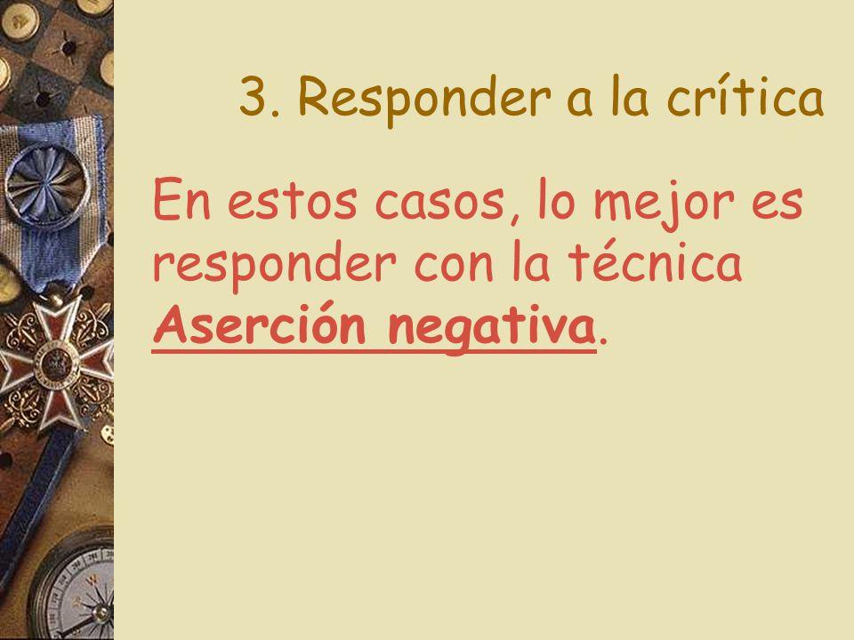 3. Responder a la crítica En estos casos, lo mejor es responder con la técnica Aserción negativa.