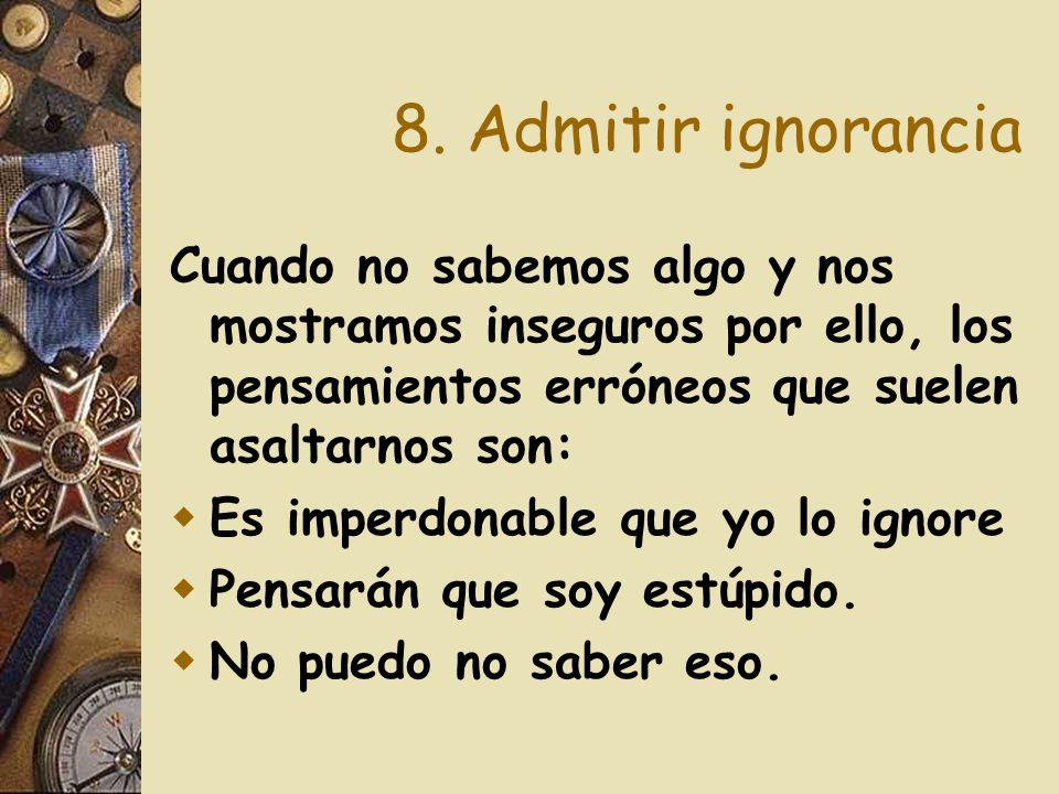 8. Admitir ignorancia Cuando no sabemos algo y nos mostramos inseguros por ello, los pensamientos erróneos que suelen asaltarnos son: