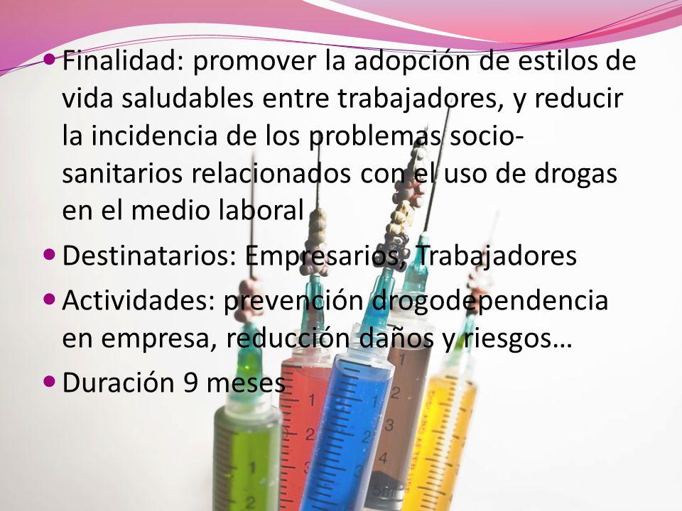 Finalidad: promover la adopción de estilos de vida saludables entre trabajadores, y reducir la incidencia de los problemas socio-sanitarios relacionados con el uso de drogas en el medio laboral