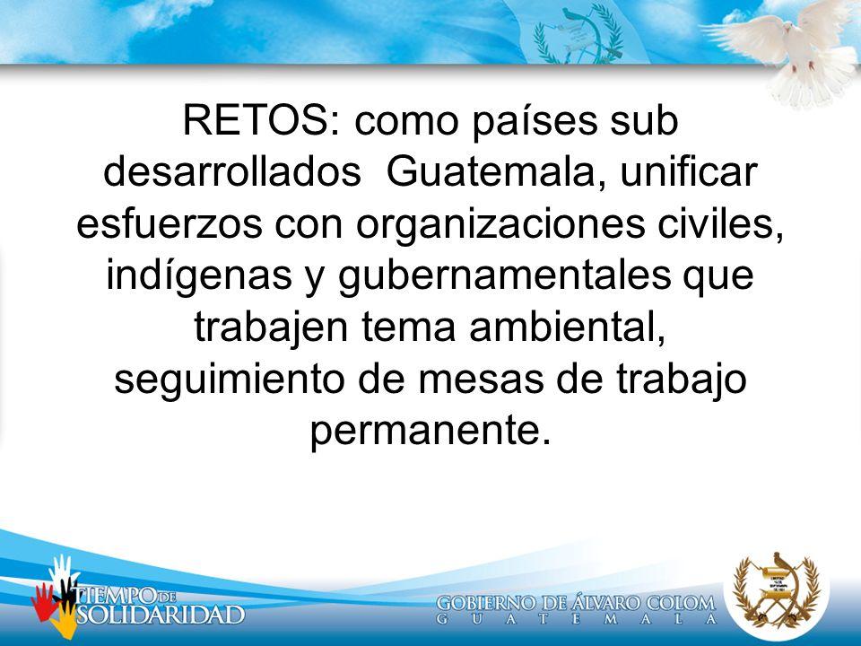 RETOS: como países sub desarrollados Guatemala, unificar esfuerzos con organizaciones civiles, indígenas y gubernamentales que trabajen tema ambiental, seguimiento de mesas de trabajo permanente.