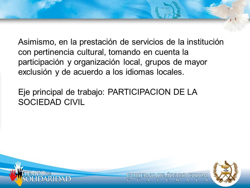 Asimismo, en la prestación de servicios de la institución con pertinencia cultural, tomando en cuenta la participación y organización local, grupos de mayor exclusión y de acuerdo a los idiomas locales.