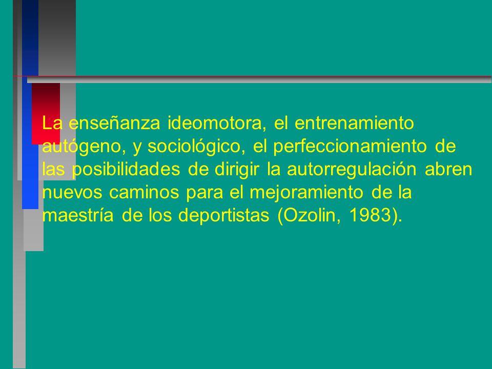 La enseñanza ideomotora, el entrenamiento autógeno, y sociológico, el perfeccionamiento de las posibilidades de dirigir la autorregulación abren nuevos caminos para el mejoramiento de la maestría de los deportistas (Ozolin, 1983).