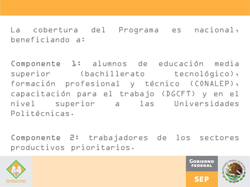 La cobertura del Programa es nacional, beneficiando a: Componente 1: alumnos de educación media superior (bachillerato tecnológico), formación profesional y técnico (CONALEP), capacitación para el trabajo (DGCFT) y en el nivel superior a las Universidades Politécnicas.