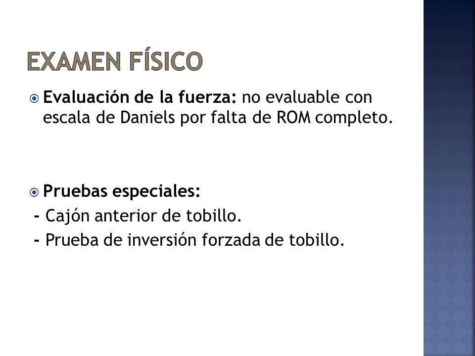 Examen físico Evaluación de la fuerza: no evaluable con escala de Daniels por falta de ROM completo.
