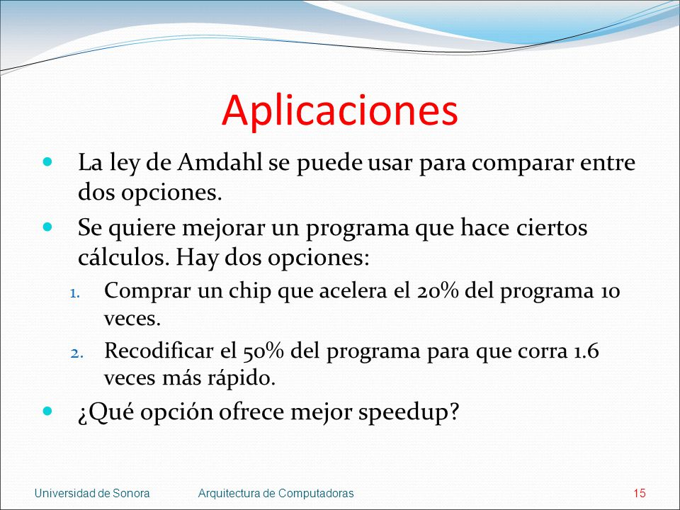 Aplicaciones La ley de Amdahl se puede usar para comparar entre dos opciones.