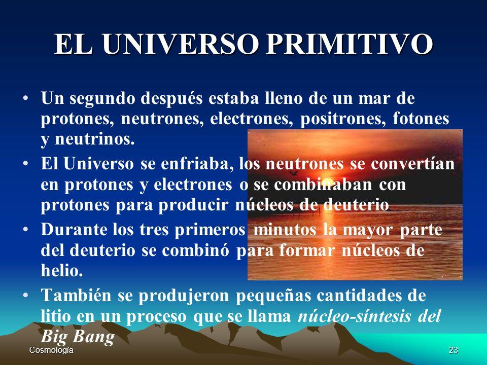 EL UNIVERSO PRIMITIVO Un segundo después estaba lleno de un mar de protones, neutrones, electrones, positrones, fotones y neutrinos.