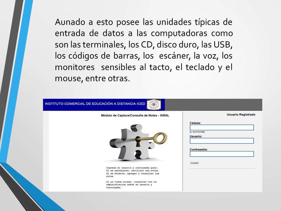 Aunado a esto posee las unidades típicas de entrada de datos a las computadoras como son las terminales, los CD, disco duro, las USB, los códigos de barras, los escáner, la voz, los monitores sensibles al tacto, el teclado y el mouse, entre otras.