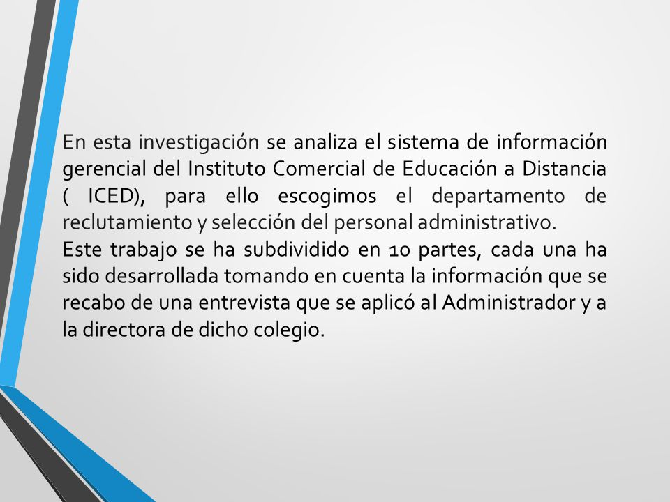 En esta investigación se analiza el sistema de información gerencial del Instituto Comercial de Educación a Distancia ( ICED), para ello escogimos el departamento de reclutamiento y selección del personal administrativo.