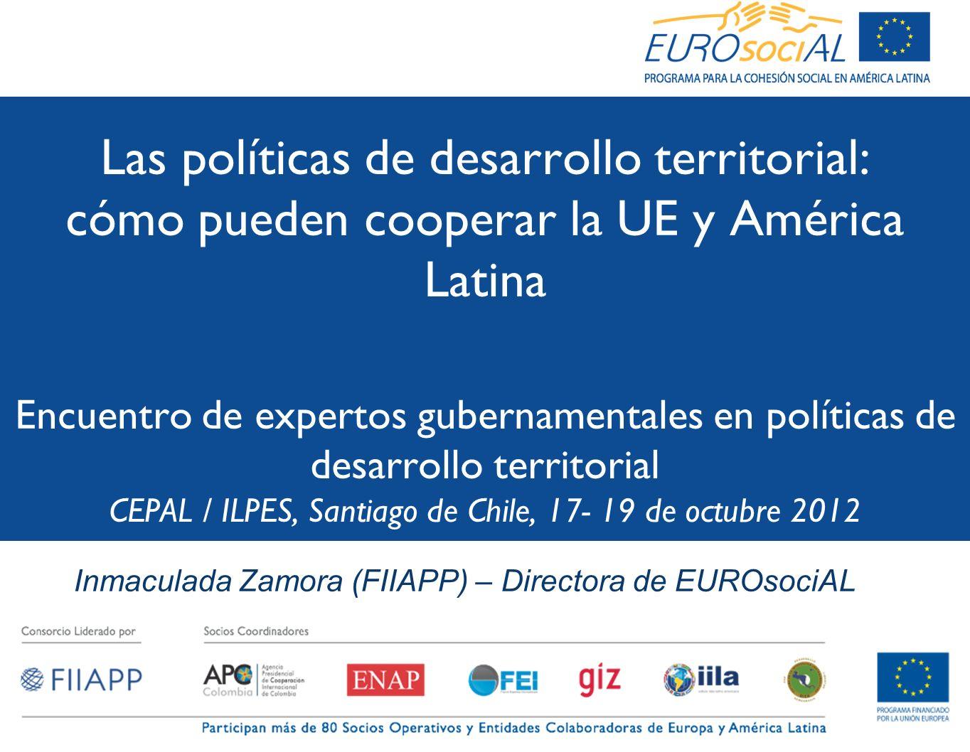 Las políticas de desarrollo territorial: cómo pueden cooperar la UE y América Latina Encuentro de expertos gubernamentales en políticas de desarrollo territorial CEPAL / ILPES, Santiago de Chile, 17- 19 de octubre 2012