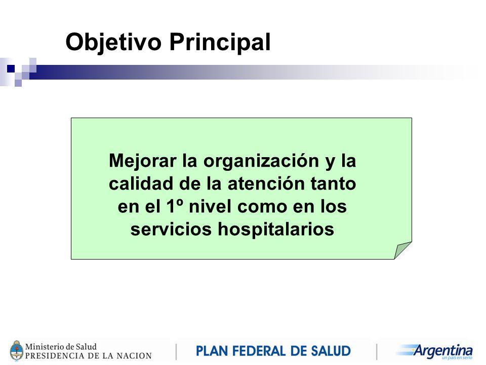 Objetivo Principal Mejorar la organización y la calidad de la atención tanto en el 1º nivel como en los servicios hospitalarios.