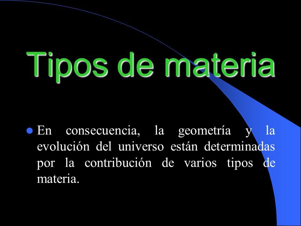 Tipos de materiaEn consecuencia, la geometría y la evolución del universo están determinadas por la contribución de varios tipos de materia.