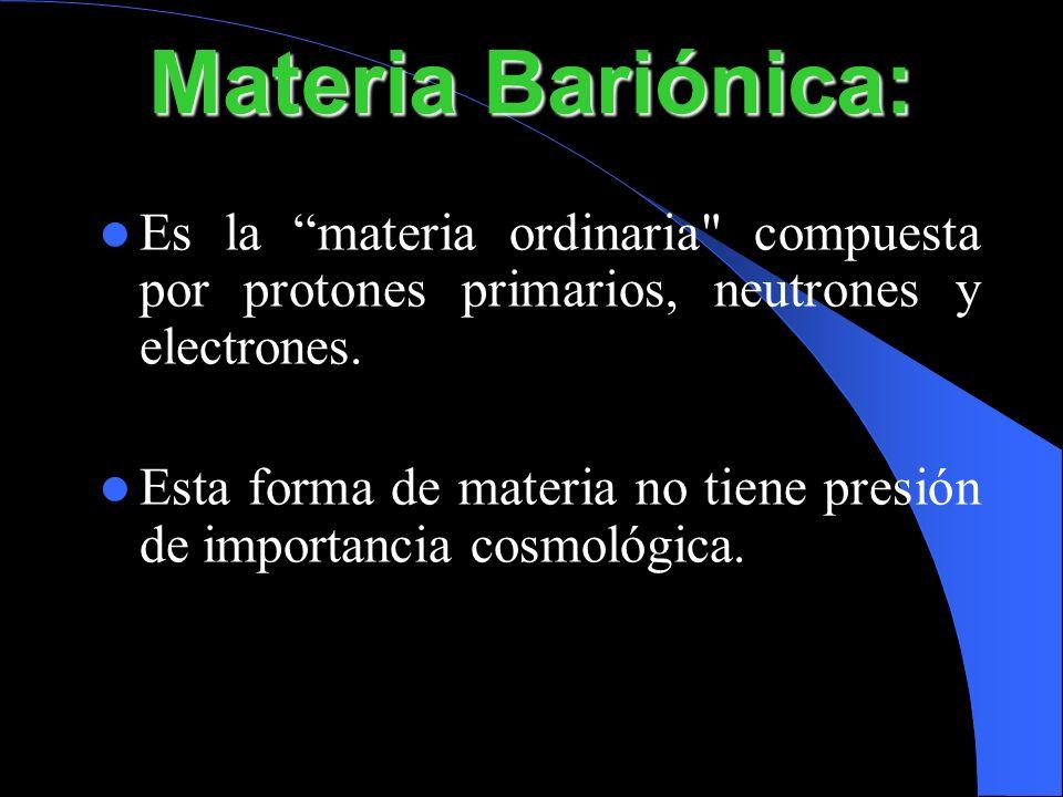 Materia Bariónica:Es la materia ordinaria compuesta por protones primarios, neutrones y electrones.