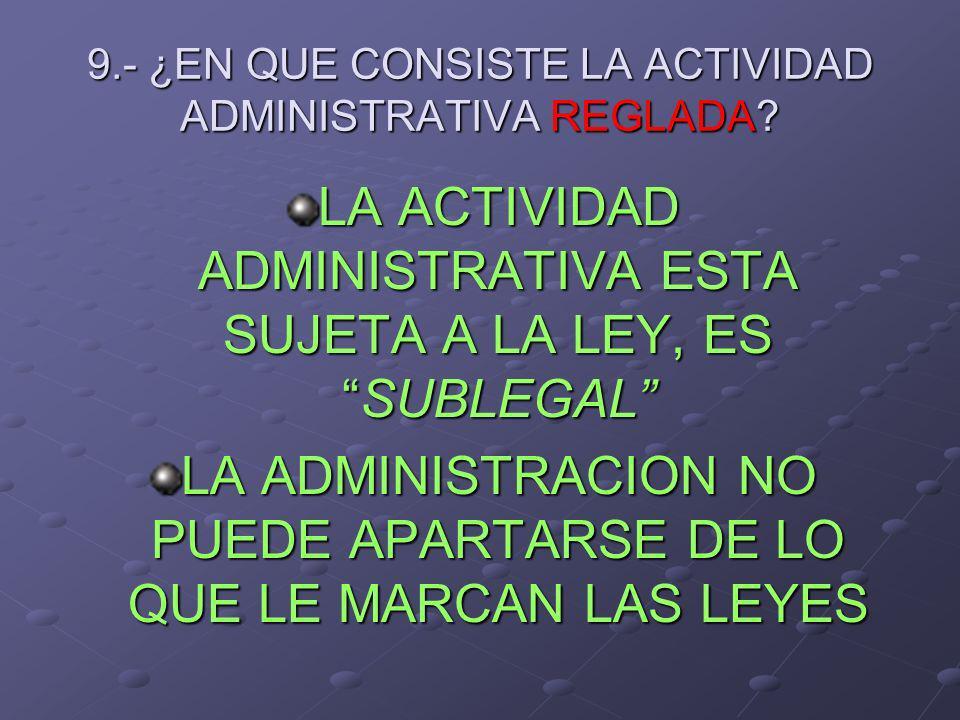 9.- ¿EN QUE CONSISTE LA ACTIVIDAD ADMINISTRATIVA REGLADA