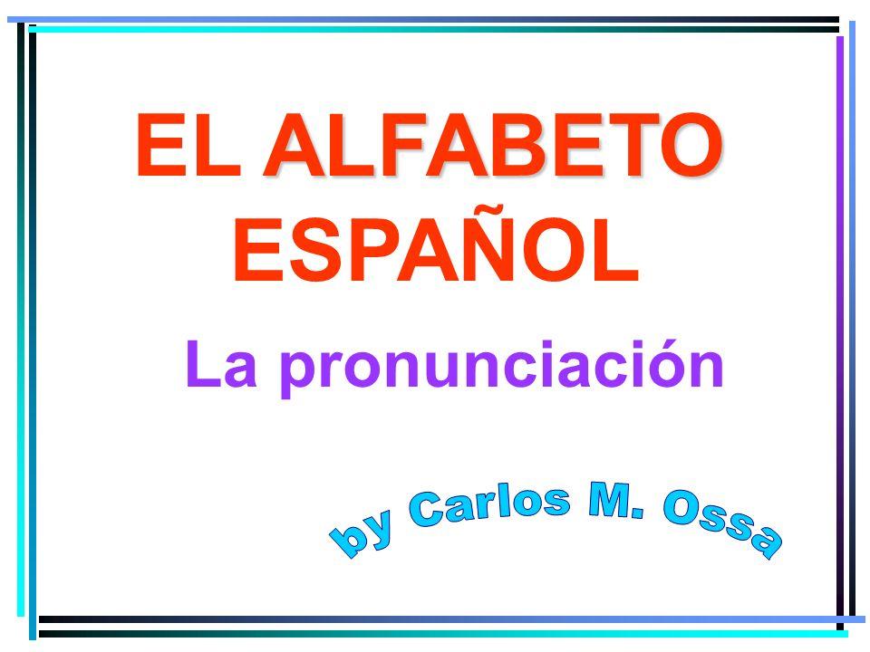 EL ALFABETO ESPAÑOL La pronunciación by Carlos M. Ossa