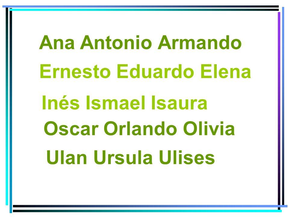 Ana Antonio Armando Ernesto Eduardo Elena. Inés Ismael Isaura.