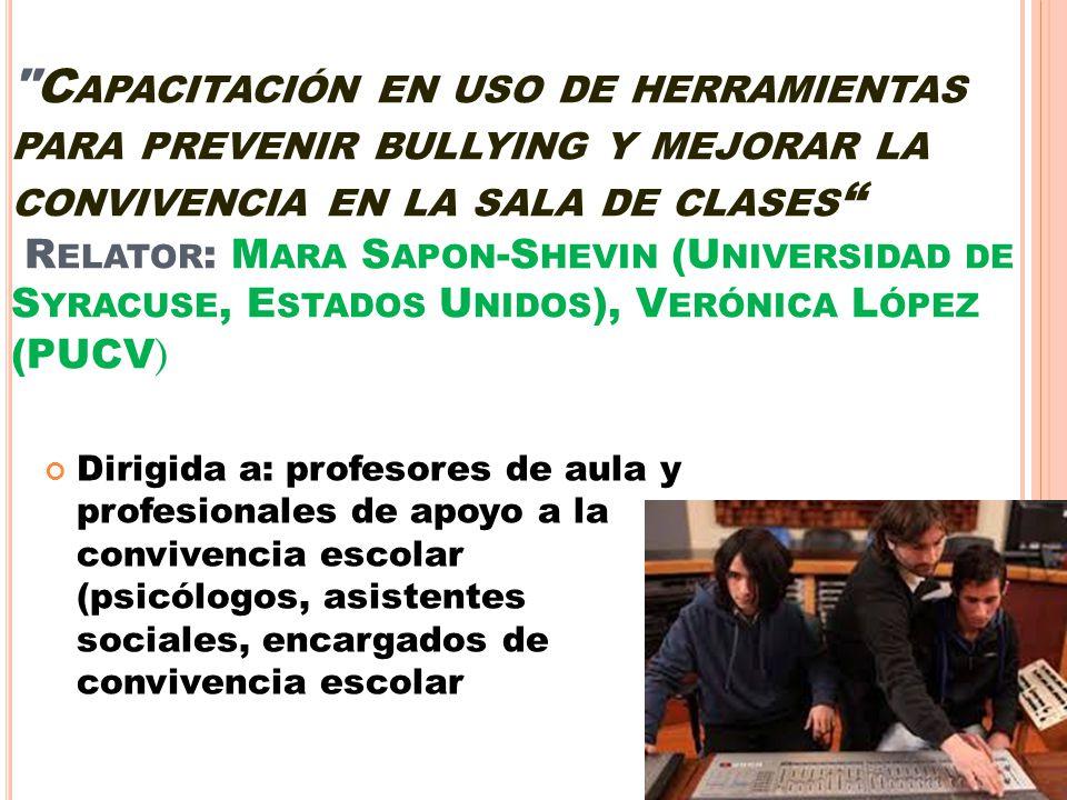 Capacitación en uso de herramientas para prevenir bullying y mejorar la convivencia en la sala de clases Relator: Mara Sapon-Shevin (Universidad de Syracuse, Estados Unidos), Verónica López (PUCV)