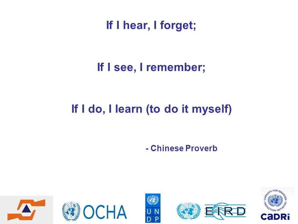 If I hear, I forget; If I see, I remember; If I do, I learn (to do it myself) - Chinese Proverb