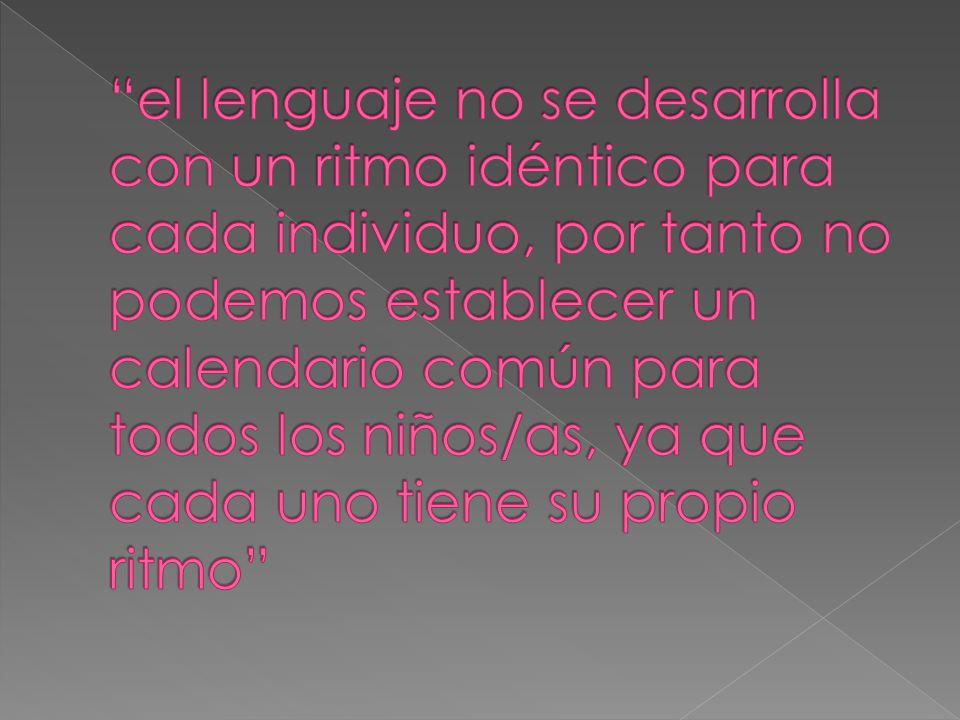 el lenguaje no se desarrolla con un ritmo idéntico para cada individuo, por tanto no podemos establecer un calendario común para todos los niños/as, ya que cada uno tiene su propio ritmo