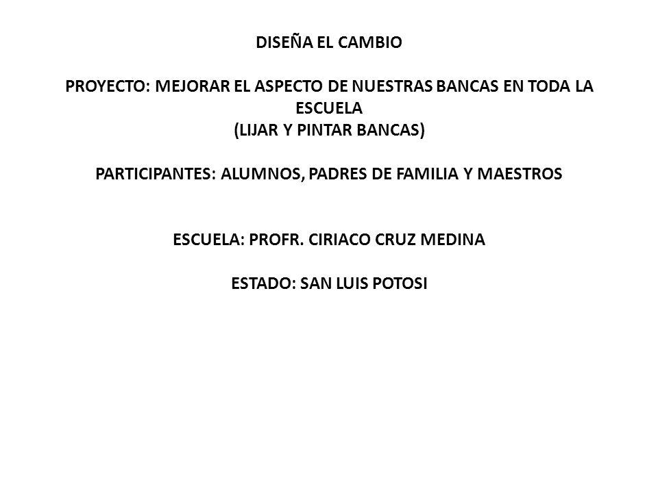 DISEÑA EL CAMBIO PROYECTO: MEJORAR EL ASPECTO DE NUESTRAS BANCAS EN TODA LA ESCUELA (LIJAR Y PINTAR BANCAS) PARTICIPANTES: ALUMNOS, PADRES DE FAMILIA Y MAESTROS ESCUELA: PROFR.