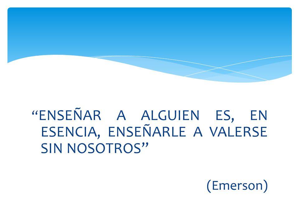 ENSEÑAR A ALGUIEN ES, EN ESENCIA, ENSEÑARLE A VALERSE SIN NOSOTROS (Emerson)