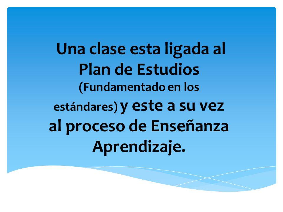 Una clase esta ligada al Plan de Estudios (Fundamentado en los estándares) y este a su vez al proceso de Enseñanza Aprendizaje.