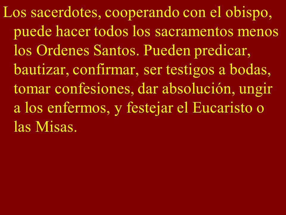 Los sacerdotes, cooperando con el obispo, puede hacer todos los sacramentos menos los Ordenes Santos.