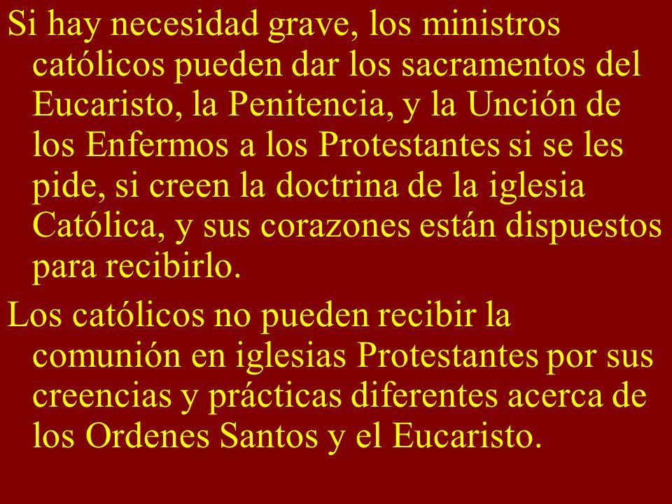 Si hay necesidad grave, los ministros católicos pueden dar los sacramentos del Eucaristo, la Penitencia, y la Unción de los Enfermos a los Protestantes si se les pide, si creen la doctrina de la iglesia Católica, y sus corazones están dispuestos para recibirlo.