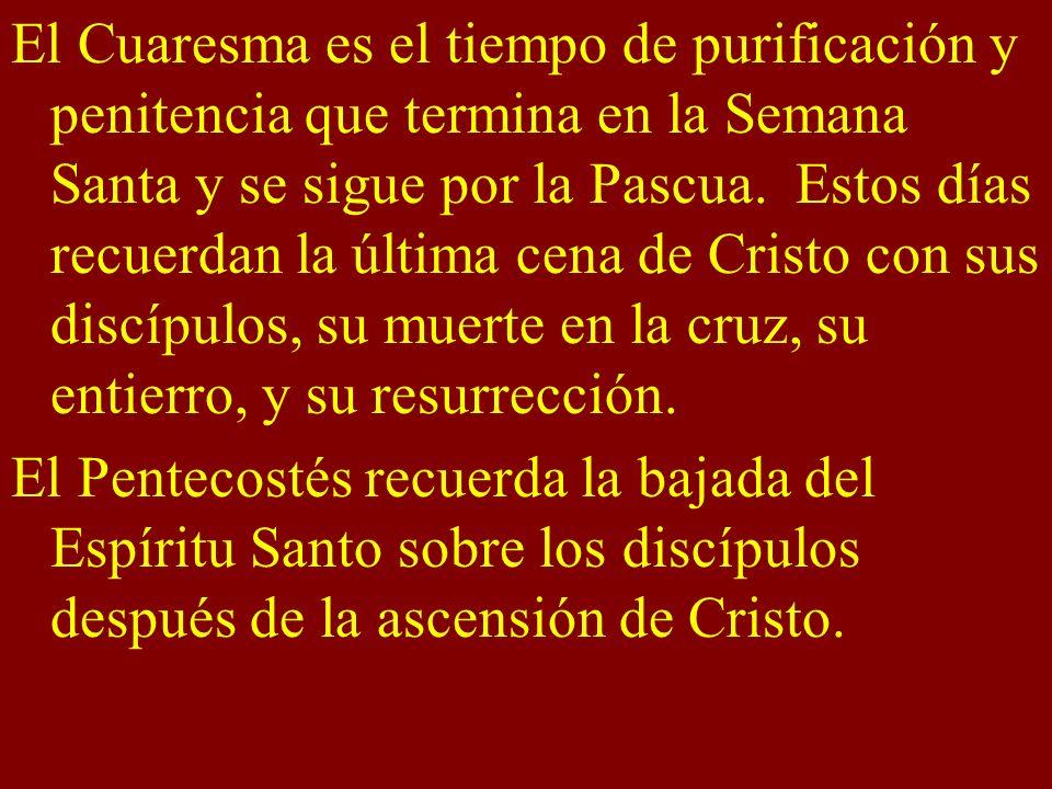 El Cuaresma es el tiempo de purificación y penitencia que termina en la Semana Santa y se sigue por la Pascua. Estos días recuerdan la última cena de Cristo con sus discípulos, su muerte en la cruz, su entierro, y su resurrección.