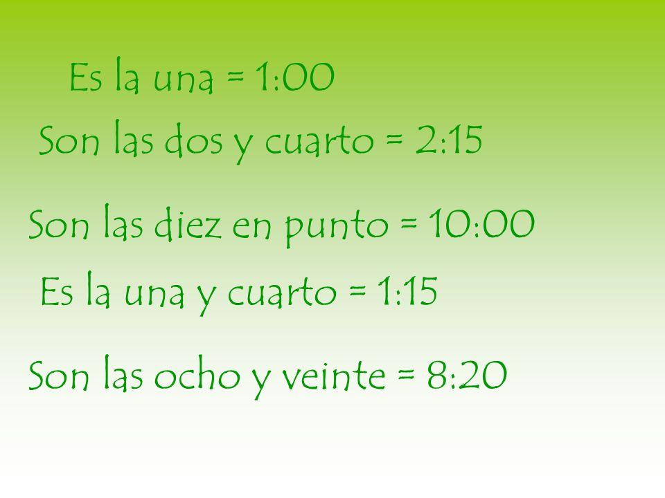 Es la una = 1:00Son las dos y cuarto = 2:15. Son las diez en punto = 10:00. Es la una y cuarto = 1:15.