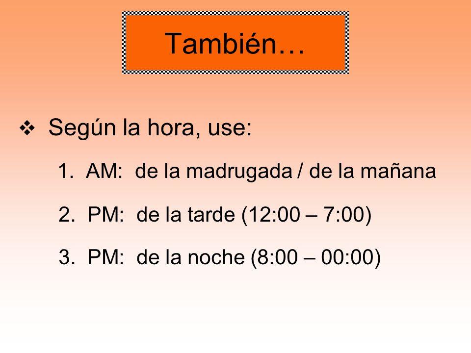 También… 1. AM: de la madrugada / de la mañana Según la hora, use: