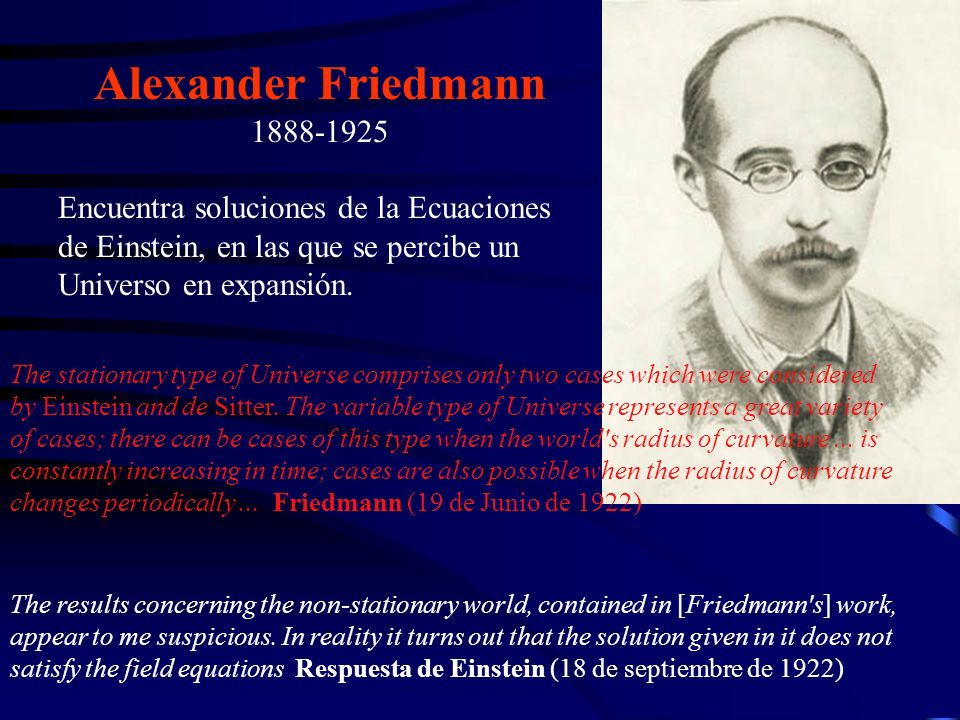 Alexander Friedmann 1888-1925. Encuentra soluciones de la Ecuaciones de Einstein, en las que se percibe un Universo en expansión.