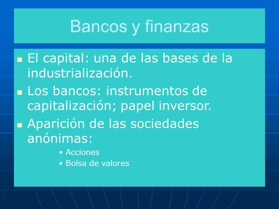 Bancos y finanzas El capital: una de las bases de la industrialización. Los bancos: instrumentos de capitalización; papel inversor.