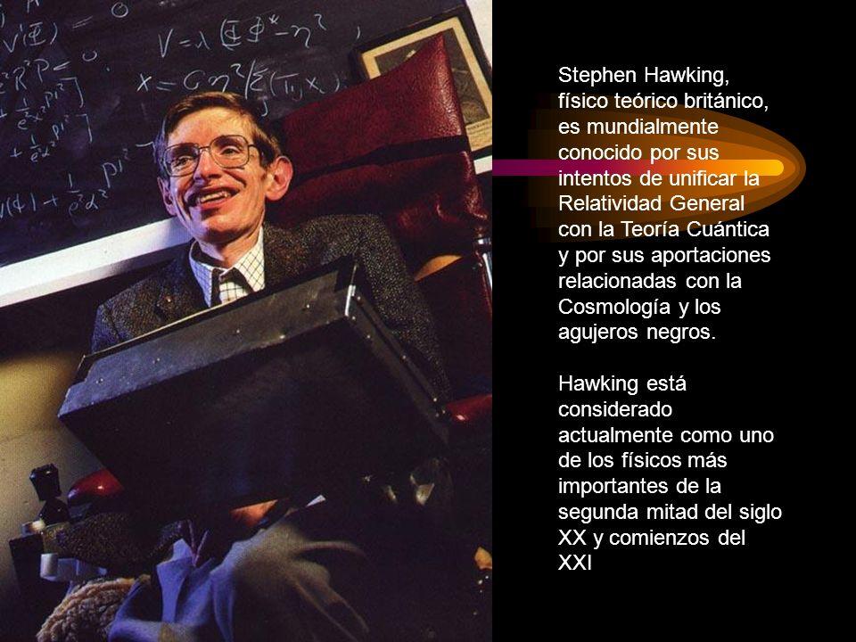 Stephen Hawking, físico teórico británico, es mundialmente conocido por sus intentos de unificar la Relatividad General con la Teoría Cuántica y por sus aportaciones relacionadas con la Cosmología y los agujeros negros.