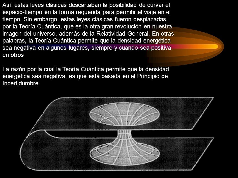 Así, estas leyes clásicas descartaban la posibilidad de curvar el espacio-tiempo en la forma requerida para permitir el viaje en el tiempo. Sin embargo, estas leyes clásicas fueron desplazadas por la Teoría Cuántica, que es la otra gran revolución en nuestra imagen del universo, además de la Relatividad General. En otras palabras, la Teoría Cuántica permite que la densidad energética sea negativa en algunos lugares, siempre y cuando sea positiva en otros