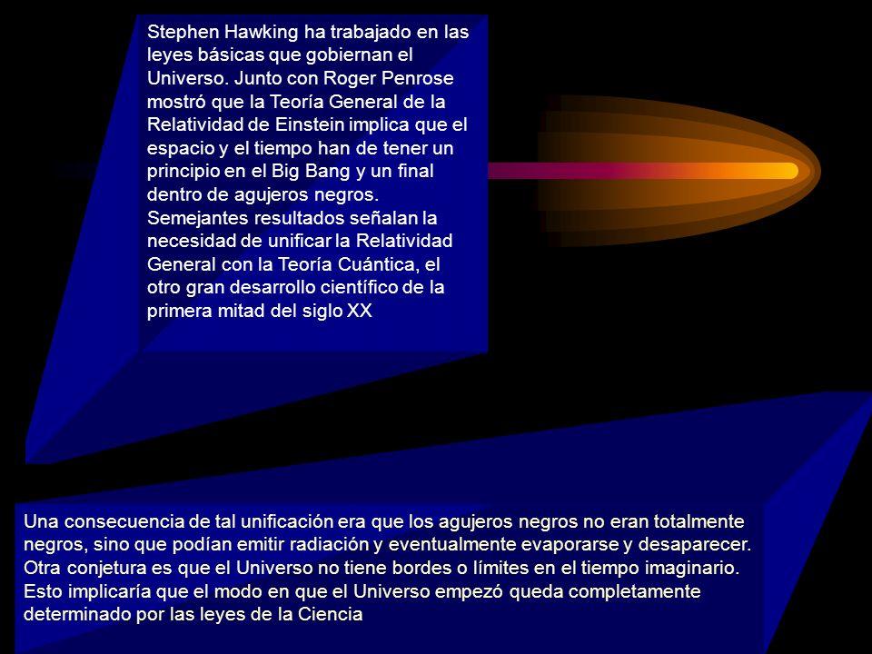 Stephen Hawking ha trabajado en las leyes básicas que gobiernan el Universo. Junto con Roger Penrose mostró que la Teoría General de la Relatividad de Einstein implica que el espacio y el tiempo han de tener un principio en el Big Bang y un final dentro de agujeros negros. Semejantes resultados señalan la necesidad de unificar la Relatividad General con la Teoría Cuántica, el otro gran desarrollo científico de la primera mitad del siglo XX