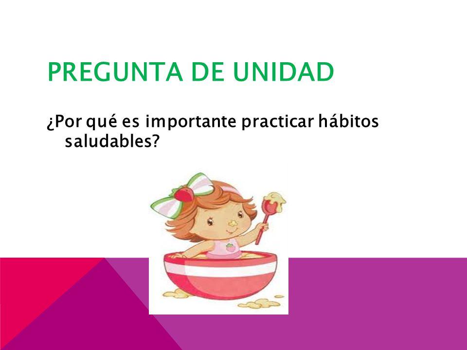 PREGUNTA DE UNIDAD ¿Por qué es importante practicar hábitos saludables