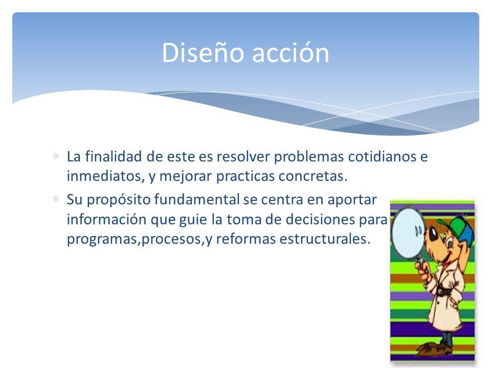 Diseño acción La finalidad de este es resolver problemas cotidianos e inmediatos, y mejorar practicas concretas.