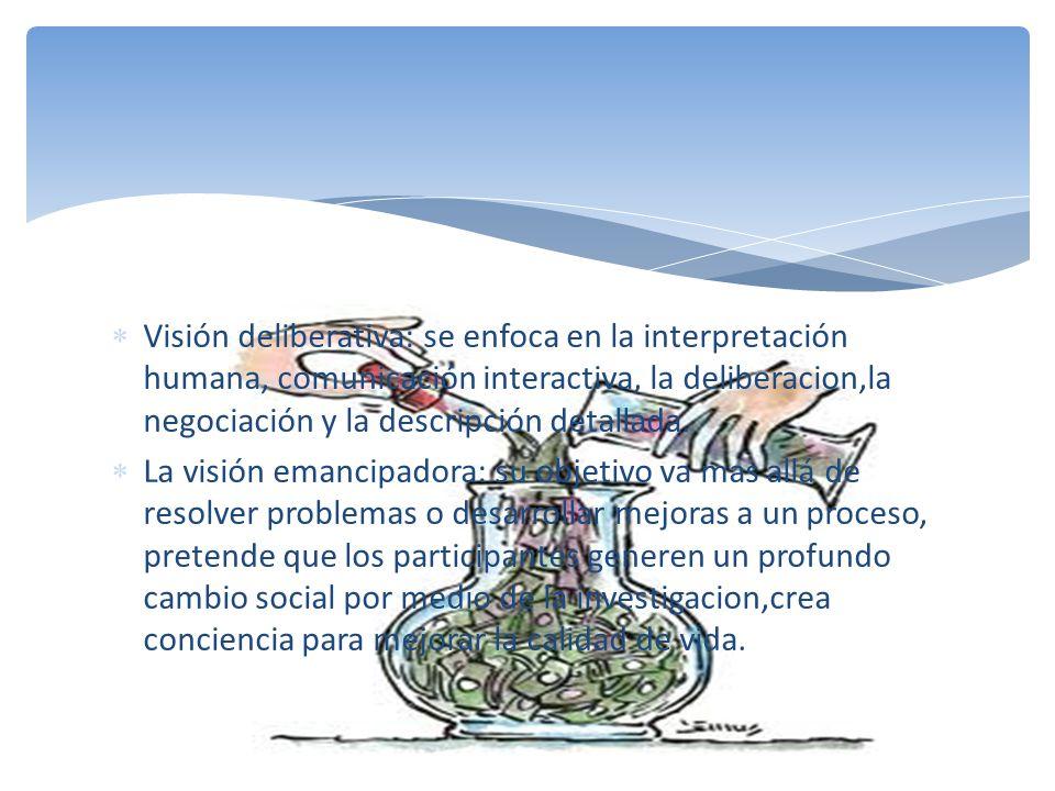Visión deliberativa: se enfoca en la interpretación humana, comunicación interactiva, la deliberacion,la negociación y la descripción detallada.
