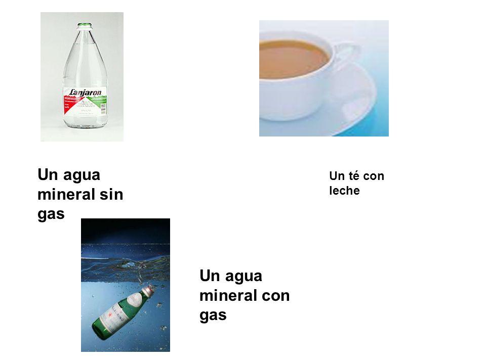 Un agua mineral sin gas Un té con leche Un agua mineral con gas