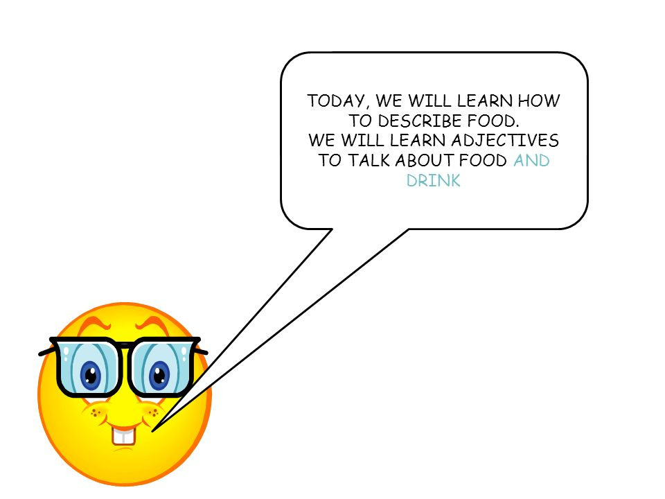 TODAY, WE WILL LEARN HOW TO DESCRIBE FOOD.
