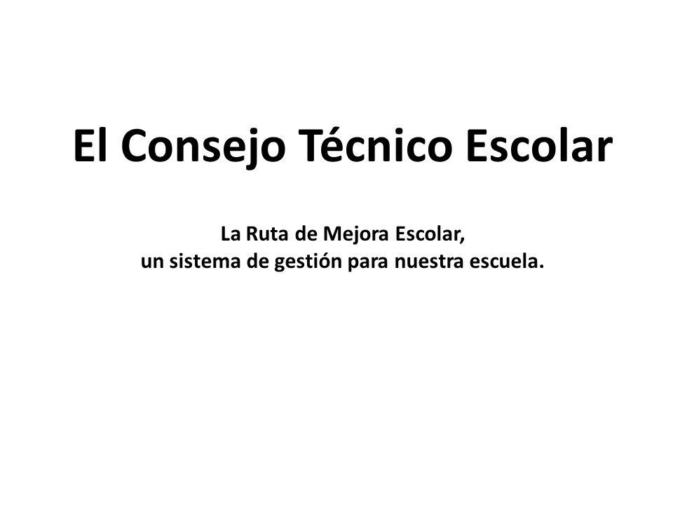 El Consejo Técnico Escolar La Ruta de Mejora Escolar, un sistema de gestión para nuestra escuela.