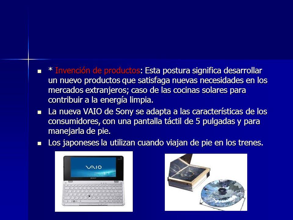 * Invención de productos: Esta postura significa desarrollar un nuevo productos que satisfaga nuevas necesidades en los mercados extranjeros; caso de las cocinas solares para contribuir a la energía limpia.