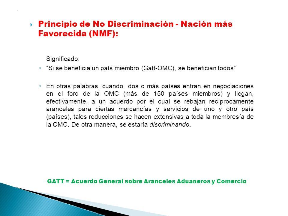 . Principio de No Discriminación - Nación más Favorecida (NMF): Significado: Si se beneficia un país miembro (Gatt-OMC), se benefician todos